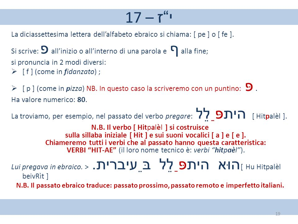17 – י ז La diciassettesima lettera dell'alfabeto ebraico si chiama: [ pe ] o [ fe ].
